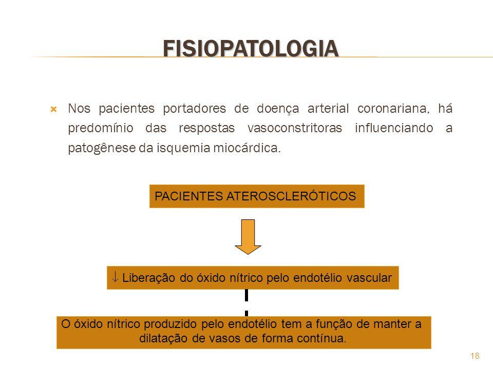 18 FISIOPATOLOGIA Nos pacientes portadores de doença arterial coronariana, há predomínio das respostas vasoconstritoras influenciando a patogênese da