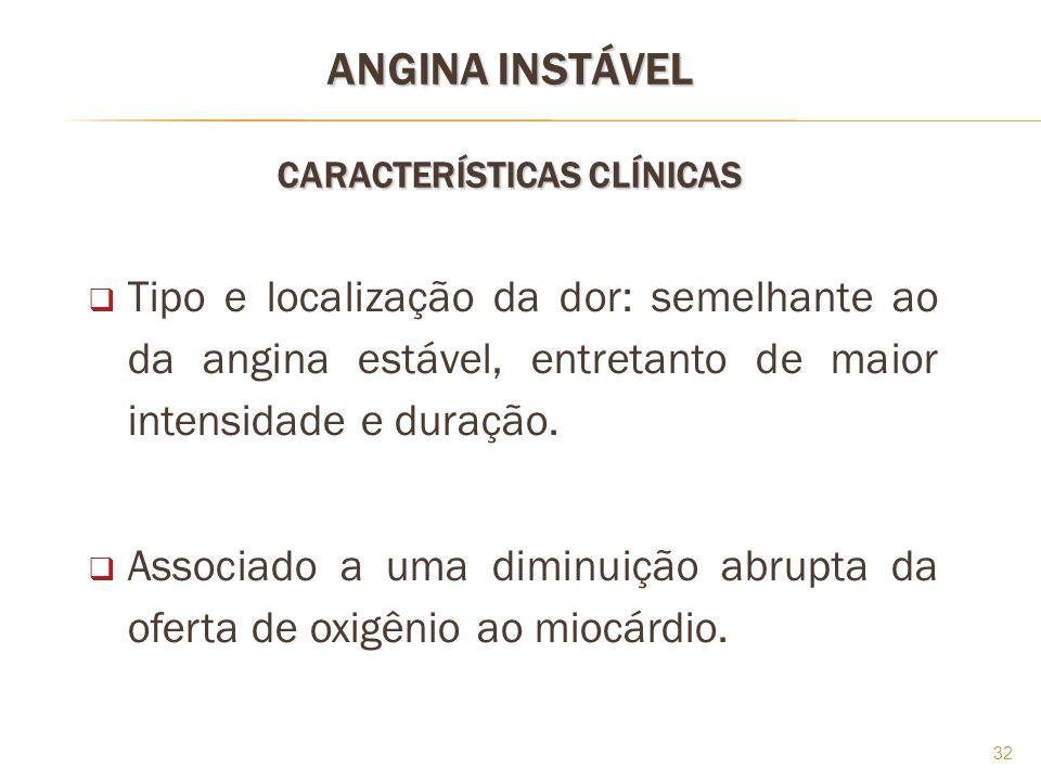 32 Tipo e localização da dor: semelhante ao da angina estável, entretanto de maior intensidade e duração. Associado a uma diminuição abrupta da oferta