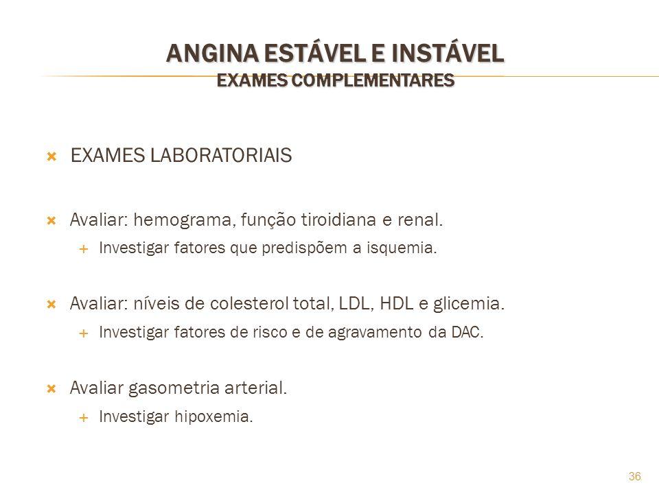 36 ANGINA ESTÁVEL E INSTÁVEL EXAMES COMPLEMENTARES EXAMES LABORATORIAIS Avaliar: hemograma, função tiroidiana e renal. Investigar fatores que predispõ