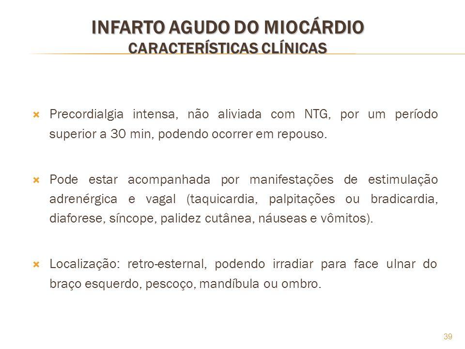 39 INFARTO AGUDO DO MIOCÁRDIO CARACTERÍSTICAS CLÍNICAS Precordialgia intensa, não aliviada com NTG, por um período superior a 30 min, podendo ocorrer
