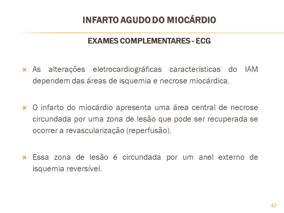 42 INFARTO AGUDO DO MIOCÁRDIO EXAMES COMPLEMENTARES - ECG As alterações eletrocardiográficas características do IAM dependem das áreas de isquemia e n