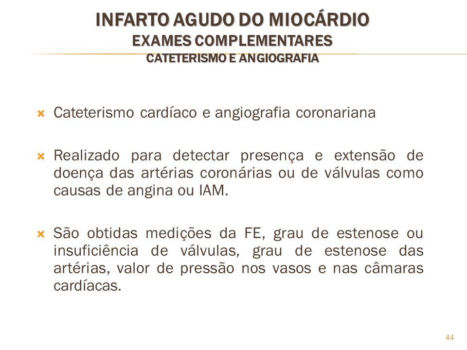 44 INFARTO AGUDO DO MIOCÁRDIO EXAMES COMPLEMENTARES CATETERISMO E ANGIOGRAFIA Cateterismo cardíaco e angiografia coronariana Realizado para detectar p