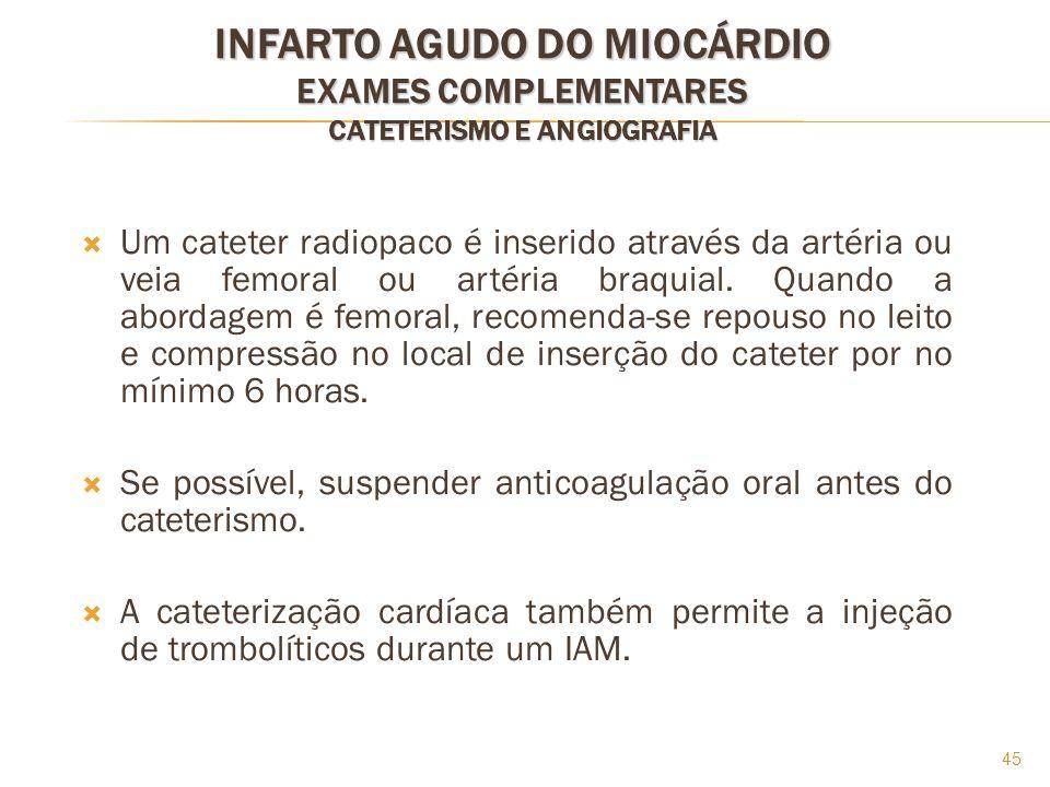 45 INFARTO AGUDO DO MIOCÁRDIO EXAMES COMPLEMENTARES CATETERISMO E ANGIOGRAFIA Um cateter radiopaco é inserido através da artéria ou veia femoral ou ar