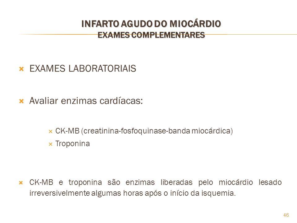 46 INFARTO AGUDO DO MIOCÁRDIO EXAMES COMPLEMENTARES EXAMES LABORATORIAIS Avaliar enzimas cardíacas: CK-MB (creatinina-fosfoquinase-banda miocárdica) T