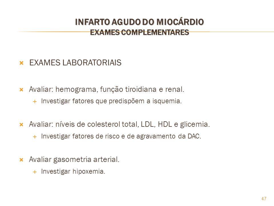 47 INFARTO AGUDO DO MIOCÁRDIO EXAMES COMPLEMENTARES EXAMES LABORATORIAIS Avaliar: hemograma, função tiroidiana e renal. Investigar fatores que predisp