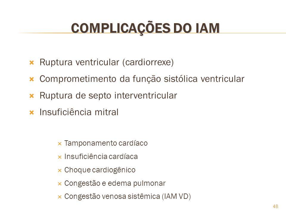48 COMPLICAÇÕES DO IAM Ruptura ventricular (cardiorrexe) Comprometimento da função sistólica ventricular Ruptura de septo interventricular Insuficiênc