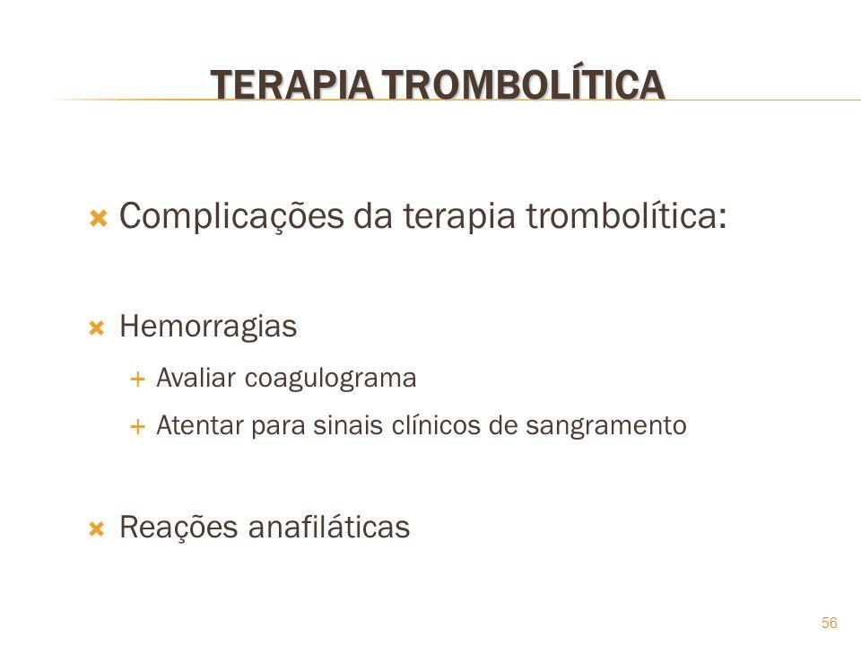 56 TERAPIA TROMBOLÍTICA Complicações da terapia trombolítica: Hemorragias Avaliar coagulograma Atentar para sinais clínicos de sangramento Reações ana