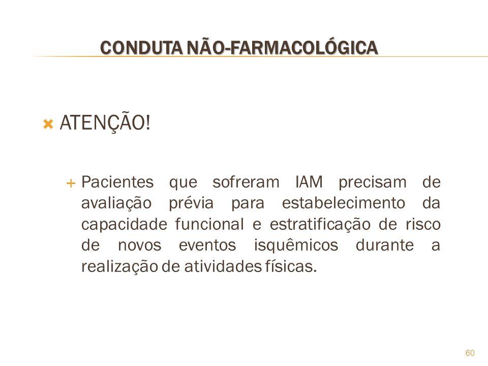 60 CONDUTA NÃO-FARMACOLÓGICA ATENÇÃO! Pacientes que sofreram IAM precisam de avaliação prévia para estabelecimento da capacidade funcional e estratifi