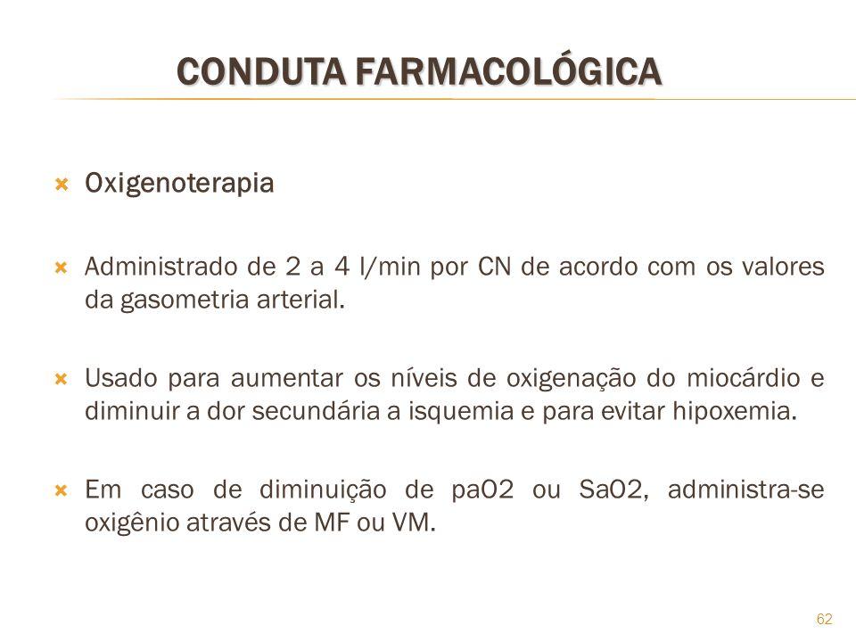 62 CONDUTA FARMACOLÓGICA Oxigenoterapia Administrado de 2 a 4 l/min por CN de acordo com os valores da gasometria arterial. Usado para aumentar os nív