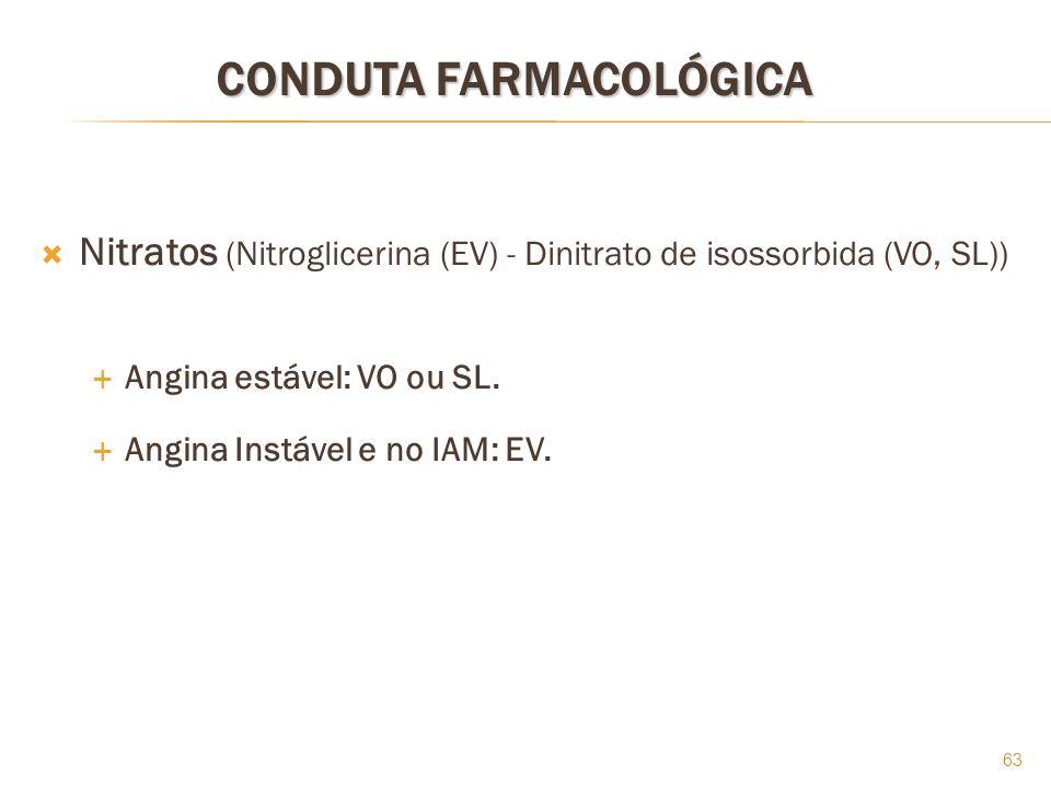 63 CONDUTA FARMACOLÓGICA Nitratos (Nitroglicerina (EV) - Dinitrato de isossorbida (VO, SL)) Angina estável: VO ou SL. Angina Instável e no IAM: EV.