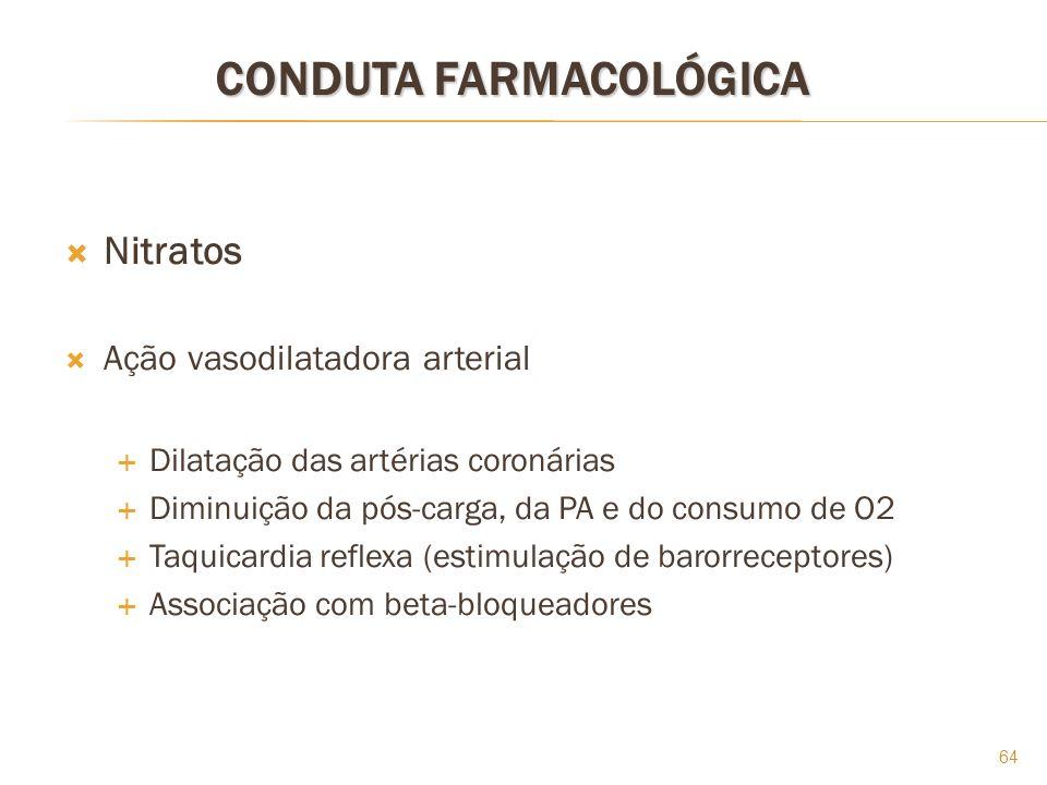 64 CONDUTA FARMACOLÓGICA Nitratos Ação vasodilatadora arterial Dilatação das artérias coronárias Diminuição da pós-carga, da PA e do consumo de O2 Taq