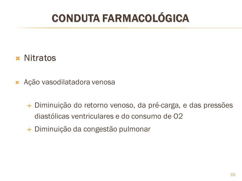 65 CONDUTA FARMACOLÓGICA Nitratos Ação vasodilatadora venosa Diminuição do retorno venoso, da pré-carga, e das pressões diastólicas ventriculares e do