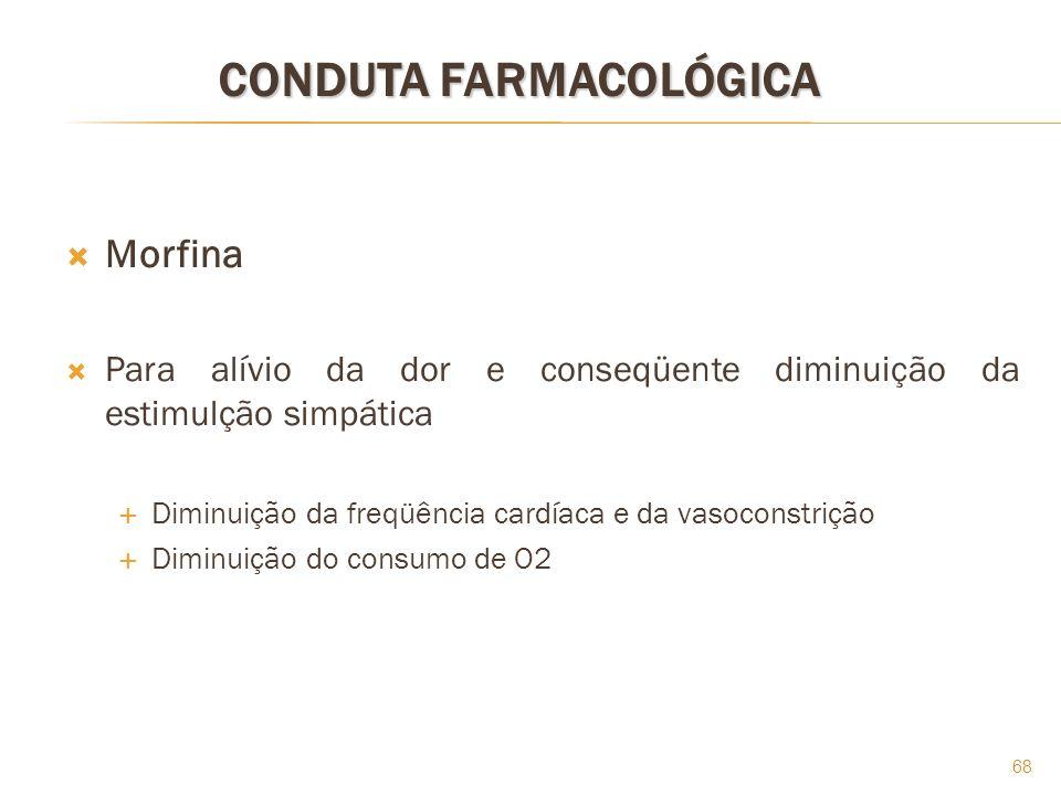 68 CONDUTA FARMACOLÓGICA Morfina Para alívio da dor e conseqüente diminuição da estimulção simpática Diminuição da freqüência cardíaca e da vasoconstr