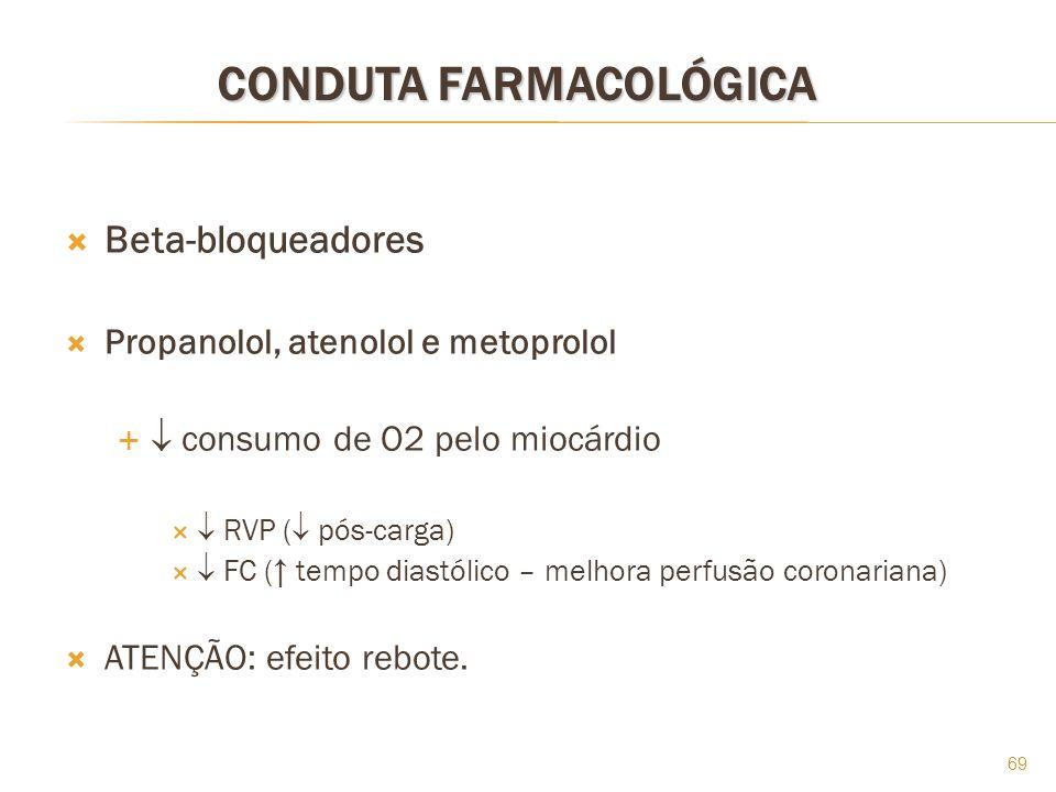 69 CONDUTA FARMACOLÓGICA Beta-bloqueadores Propanolol, atenolol e metoprolol consumo de O2 pelo miocárdio RVP ( pós-carga) FC ( tempo diastólico – mel