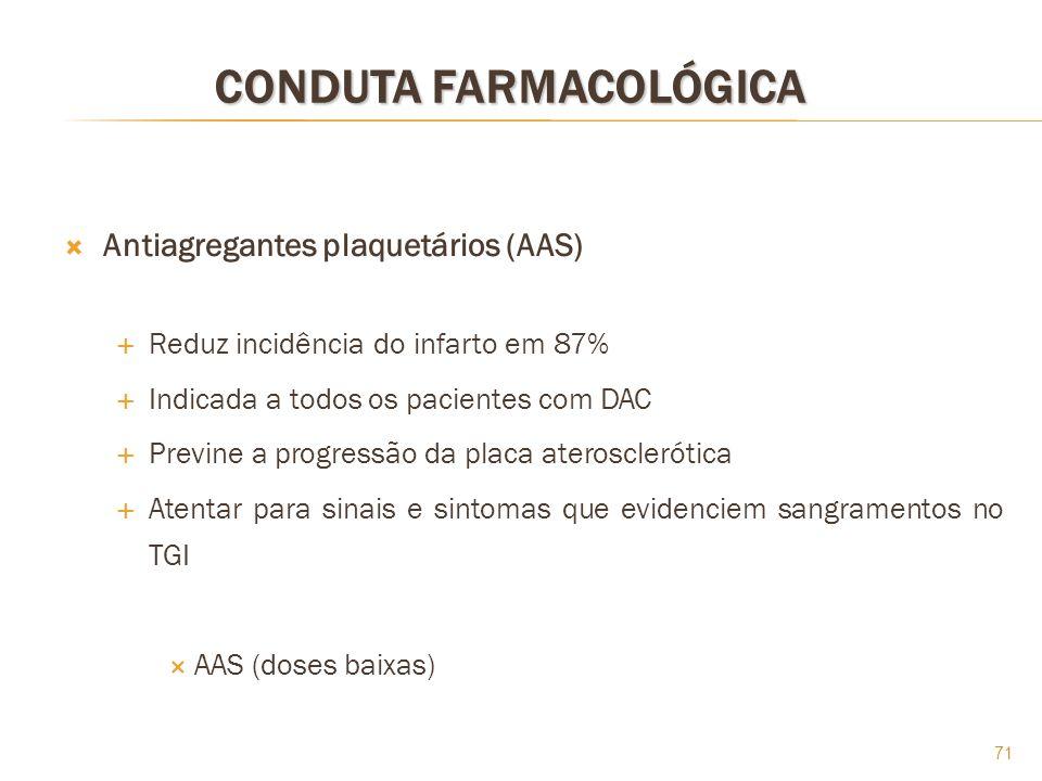 71 CONDUTA FARMACOLÓGICA Antiagregantes plaquetários (AAS) Reduz incidência do infarto em 87% Indicada a todos os pacientes com DAC Previne a progress