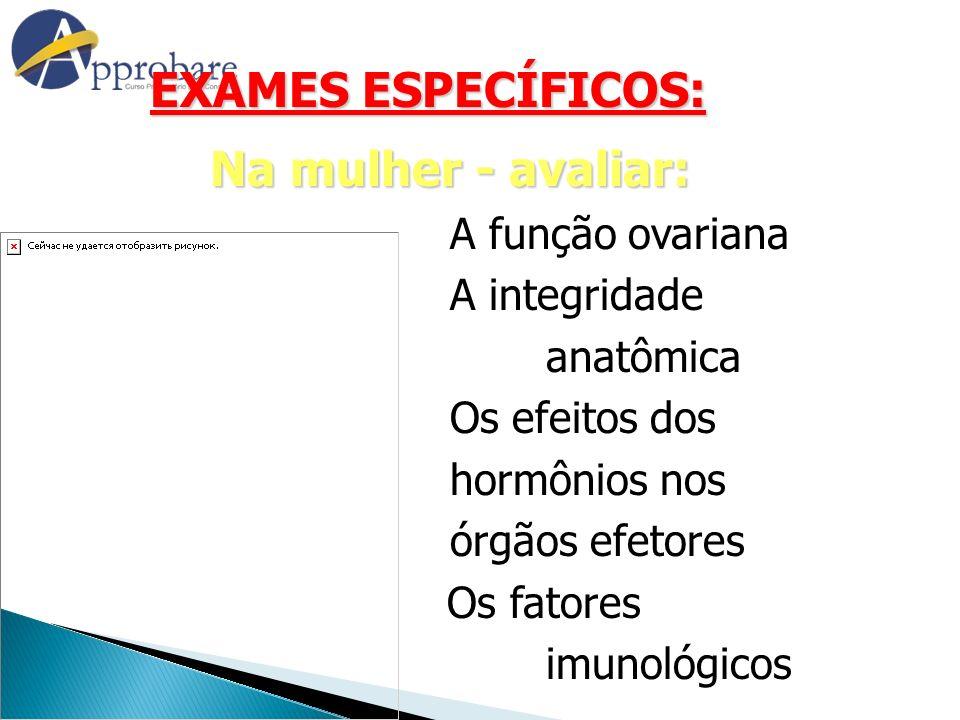 EXAMES ESPECÍFICOS: EXAMES ESPECÍFICOS: Na mulher - avaliar: A função ovariana A integridade anatômica Os efeitos dos hormônios nos órgãos efetores Os
