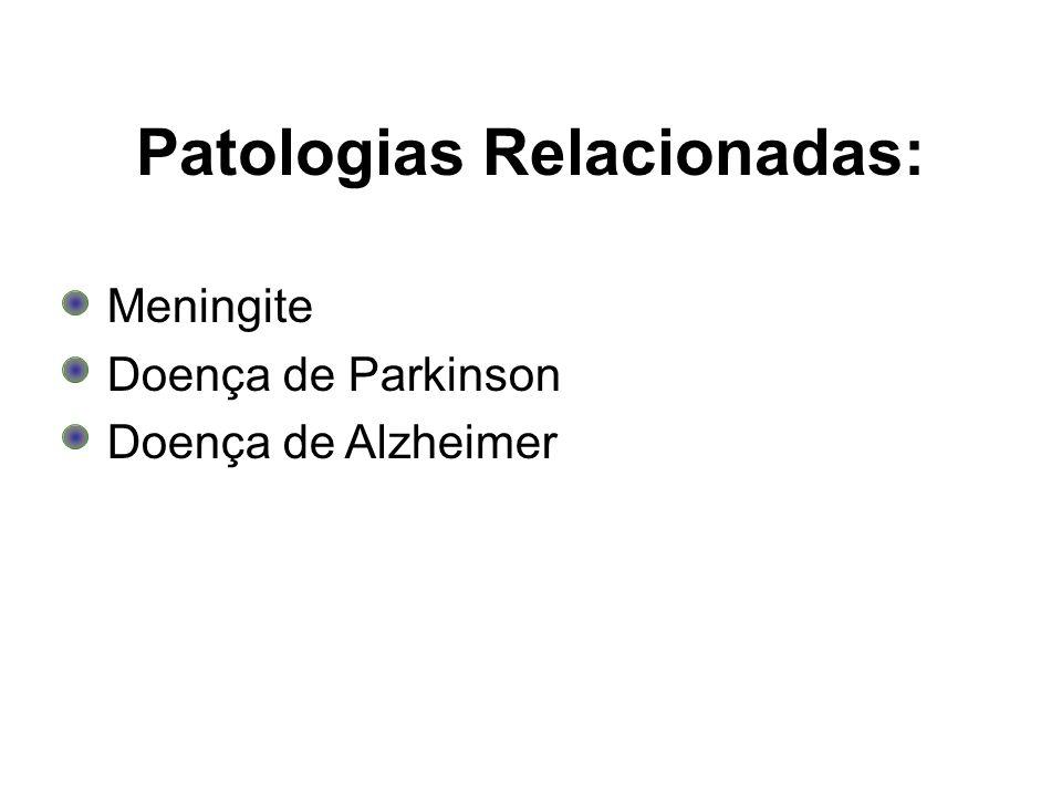 Patologias Relacionadas: Meningite Doença de Parkinson Doença de Alzheimer