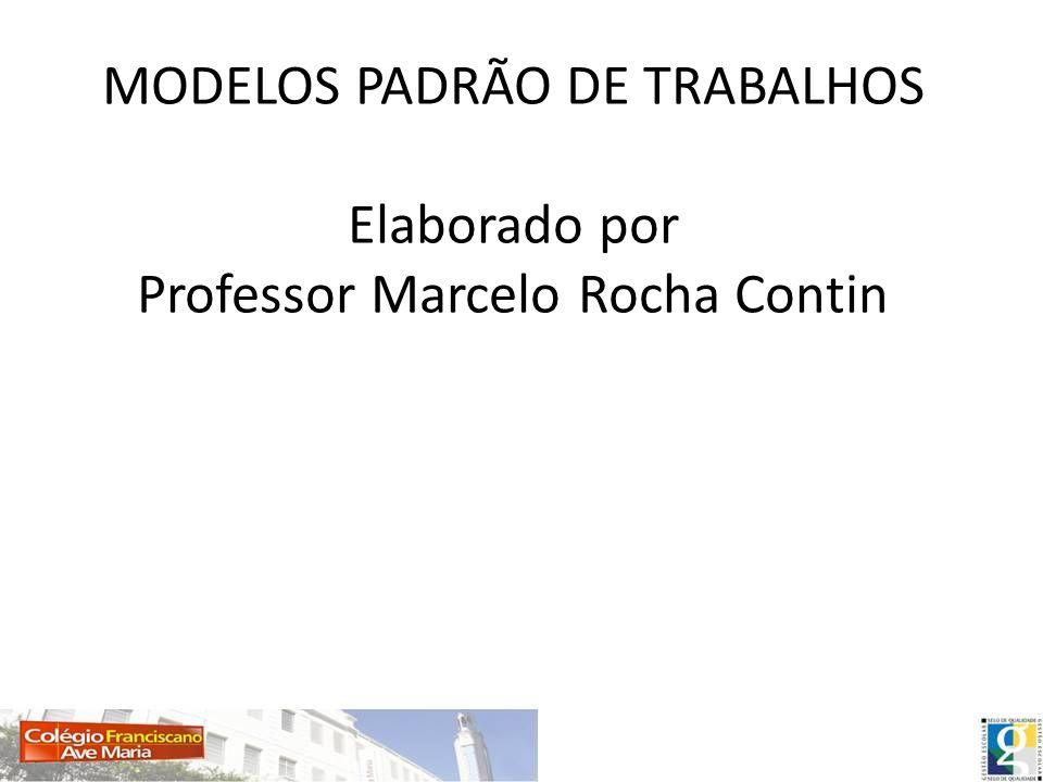 MODELOS PADRÃO DE TRABALHOS Elaborado por Professor Marcelo Rocha Contin