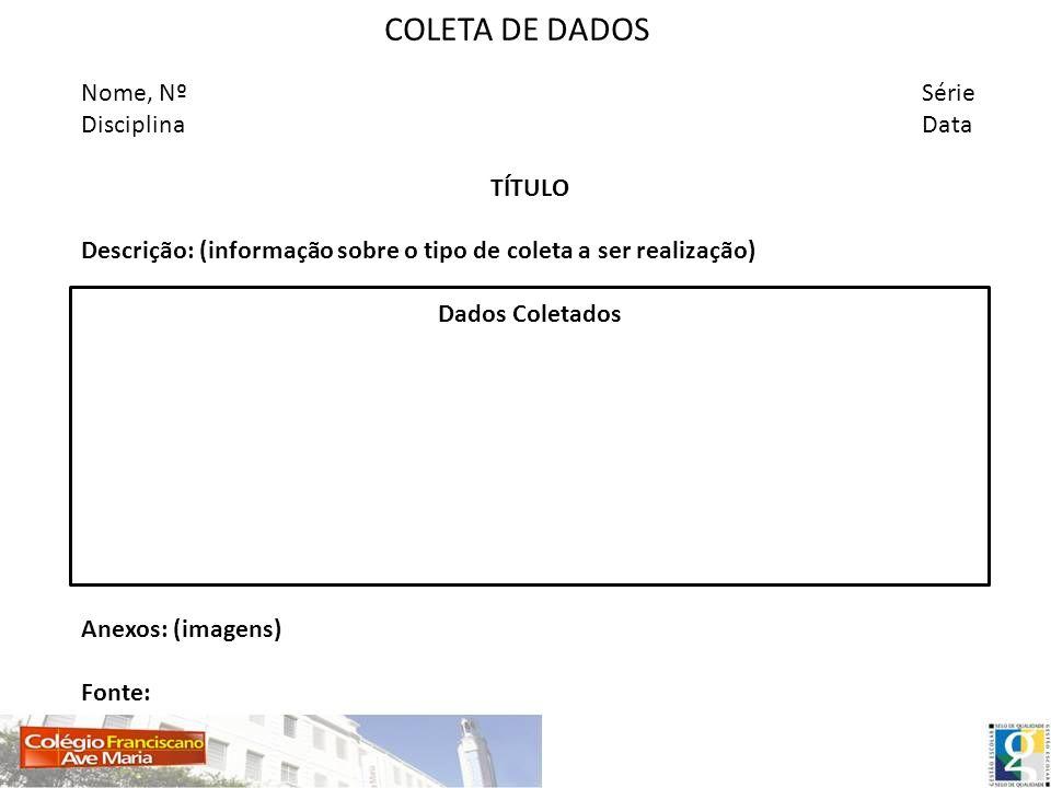 COLETA DE DADOS Nome, NºSérie DisciplinaData TÍTULO Descrição: (informação sobre o tipo de coleta a ser realização) Dados Coletados Anexos: (imagens)