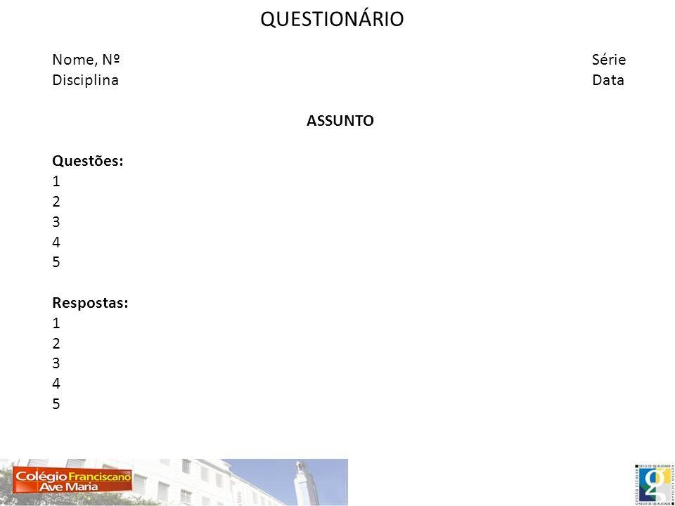 QUESTIONÁRIO Nome, NºSérie DisciplinaData ASSUNTO Questões: 1 2 3 4 5 Respostas: 1 2 3 4 5