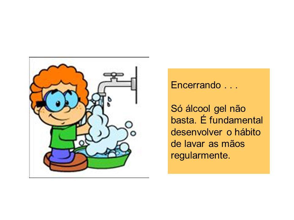 Encerrando... Só álcool gel não basta. É fundamental desenvolver o hábito de lavar as mãos regularmente.