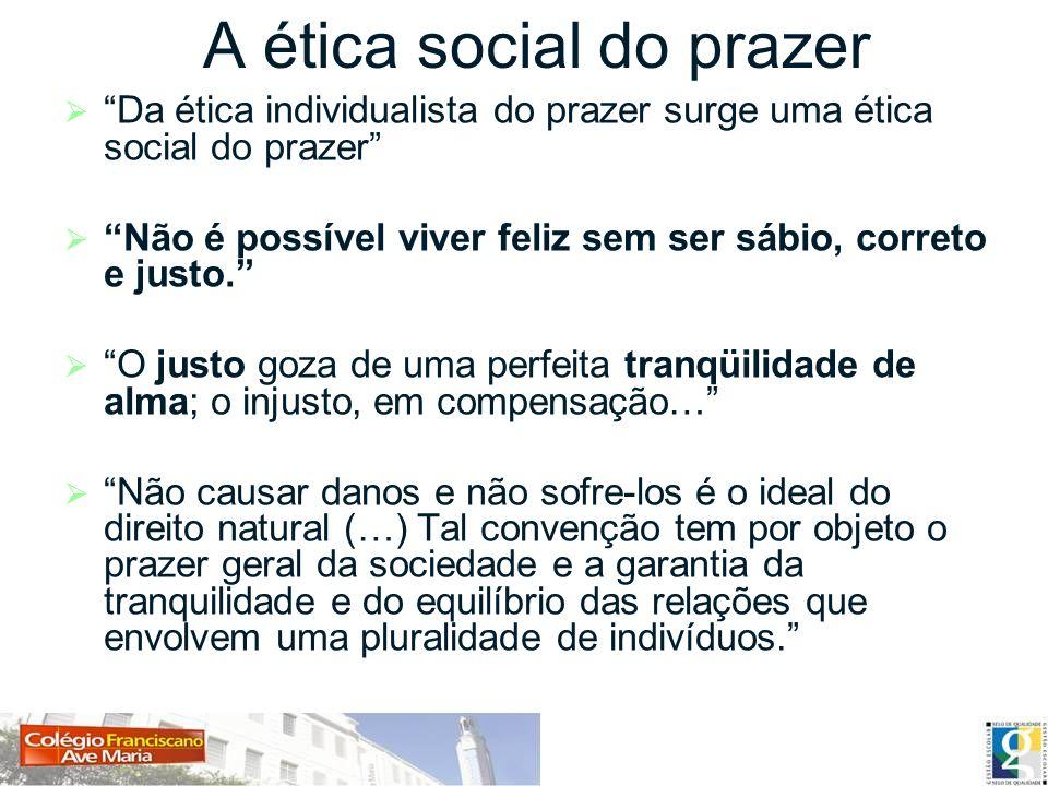 A ética social do prazer Da ética individualista do prazer surge uma ética social do prazer Não é possível viver feliz sem ser sábio, correto e justo.