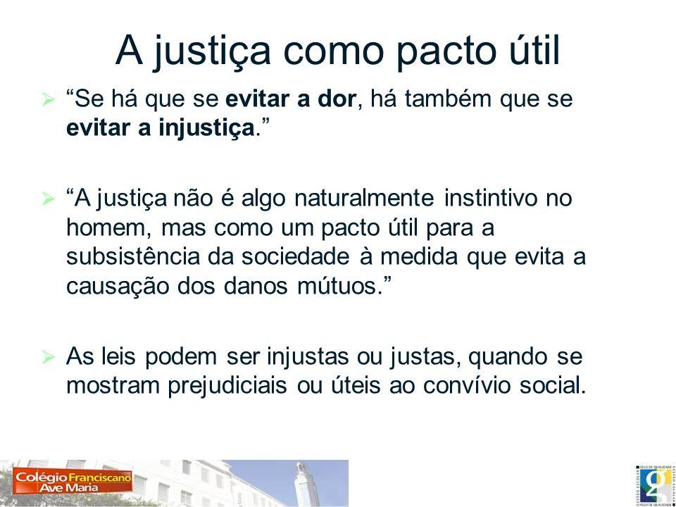 A justiça como pacto útil Se há que se evitar a dor, há também que se evitar a injustiça. A justiça não é algo naturalmente instintivo no homem, mas c