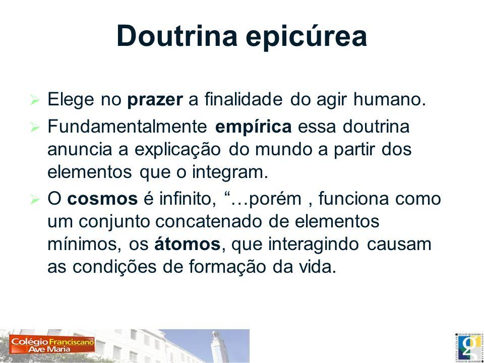 Doutrina epicúrea Elege no prazer a finalidade do agir humano. Fundamentalmente empírica essa doutrina anuncia a explicação do mundo a partir dos elem
