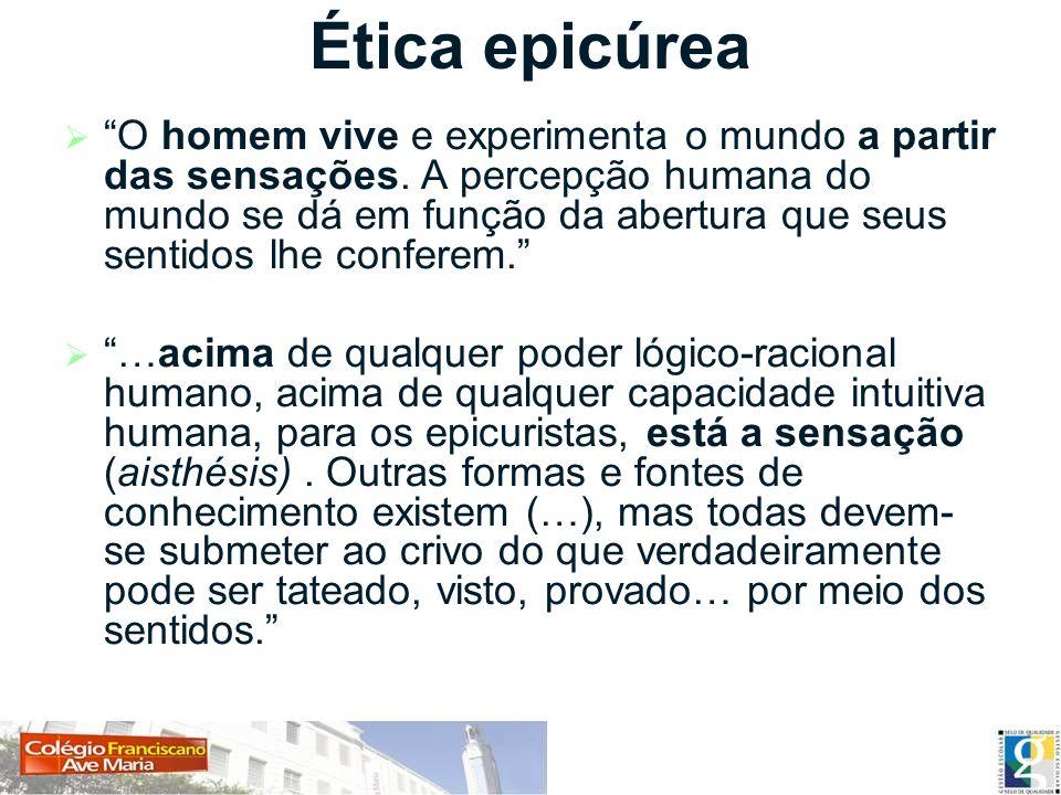 Ética epicúrea O homem vive e experimenta o mundo a partir das sensações. A percepção humana do mundo se dá em função da abertura que seus sentidos lh