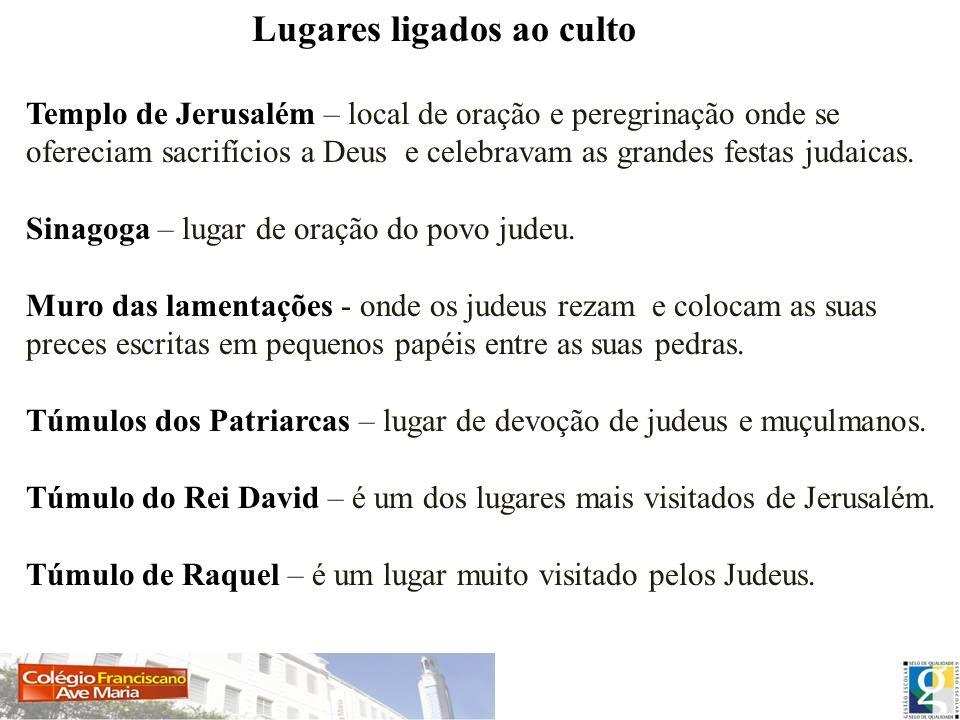Lugares ligados ao culto Templo de Jerusalém – local de oração e peregrinação onde se ofereciam sacrifícios a Deus e celebravam as grandes festas juda
