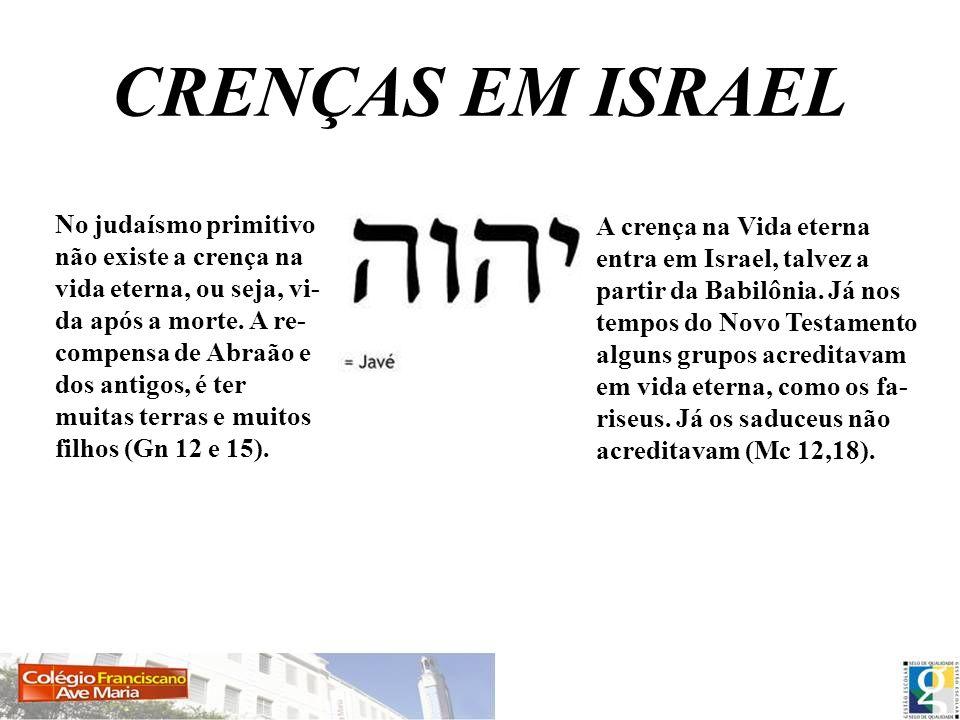 CRENÇAS EM ISRAEL No judaísmo primitivo não existe a crença na vida eterna, ou seja, vi- da após a morte. A re- compensa de Abraão e dos antigos, é te