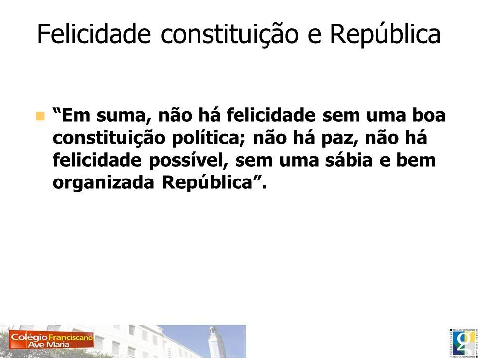 Felicidade constituição e República Em suma, não há felicidade sem uma boa constituição política; não há paz, não há felicidade possível, sem uma sábi