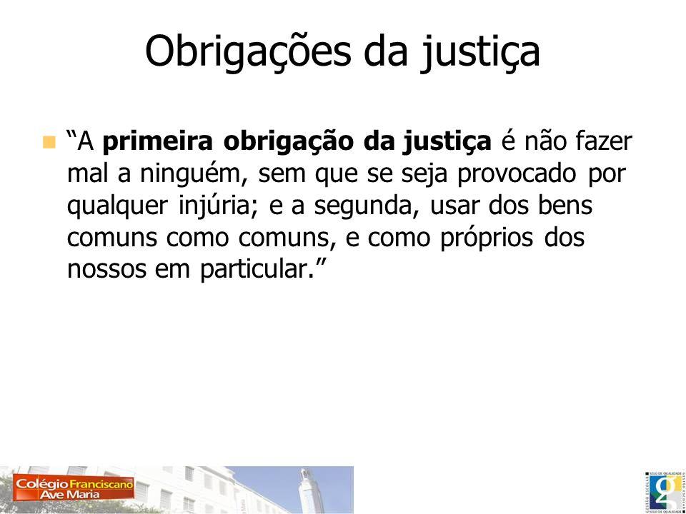 Obrigações da justiça A primeira obrigação da justiça é não fazer mal a ninguém, sem que se seja provocado por qualquer injúria; e a segunda, usar dos