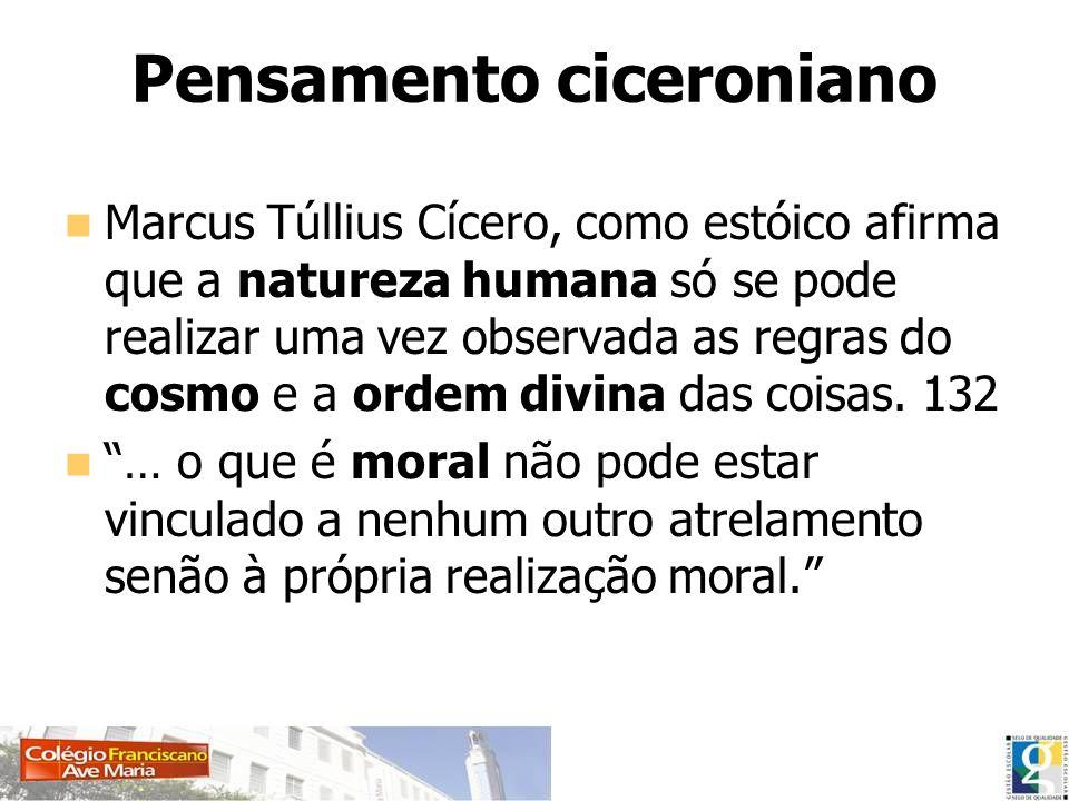 Pensamento ciceroniano Marcus Túllius Cícero, como estóico afirma que a natureza humana só se pode realizar uma vez observada as regras do cosmo e a o