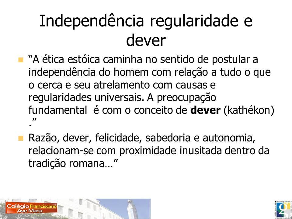 Independência regularidade e dever A ética estóica caminha no sentido de postular a independência do homem com relação a tudo o que o cerca e seu atre