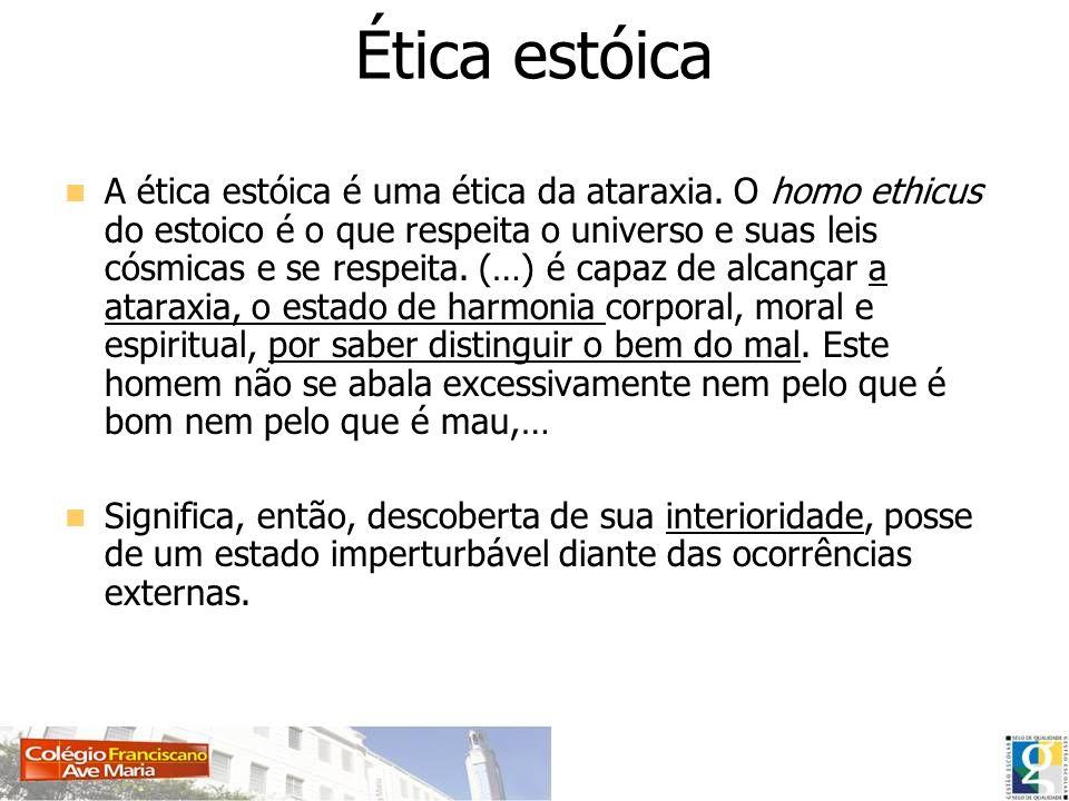 Ética estóica A ética estóica é uma ética da ataraxia. O homo ethicus do estoico é o que respeita o universo e suas leis cósmicas e se respeita. (…) é