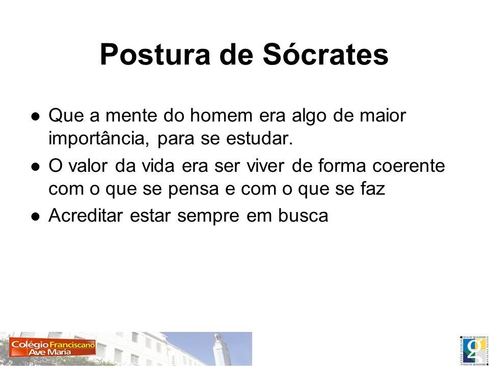 Postura de Sócrates Que a mente do homem era algo de maior importância, para se estudar. O valor da vida era ser viver de forma coerente com o que se