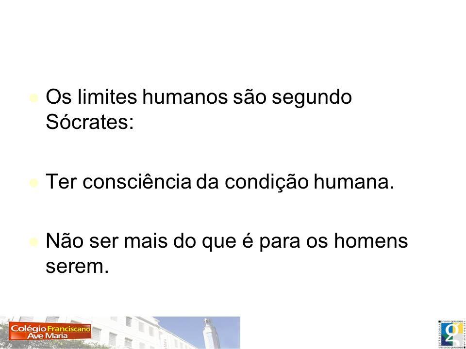 Os limites humanos são segundo Sócrates: Ter consciência da condição humana. Não ser mais do que é para os homens serem.