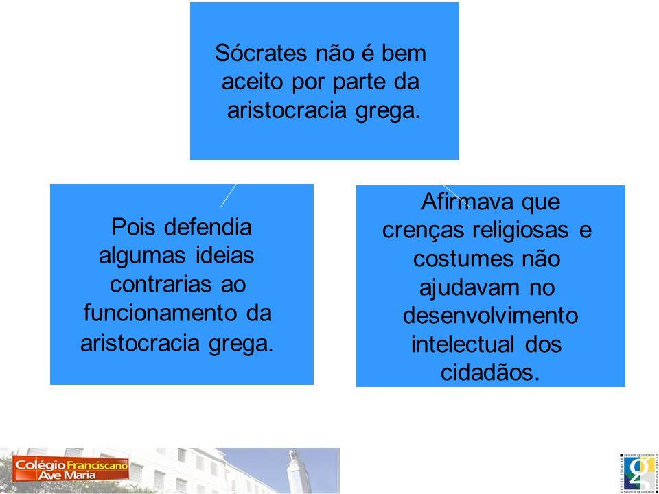Sócrates não é bem aceito por parte da aristocracia grega. Pois defendia algumas ideias contrarias ao funcionamento da aristocracia grega. Afirmava qu