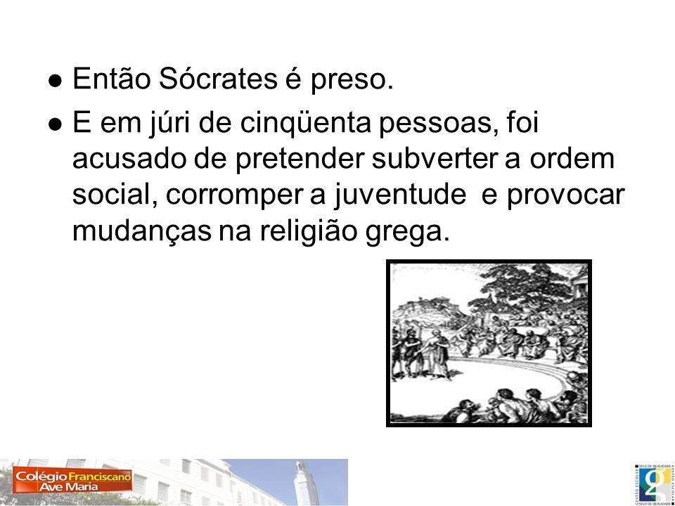 Então Sócrates é preso. E em júri de cinqüenta pessoas, foi acusado de pretender subverter a ordem social, corromper a juventude e provocar mudanças n