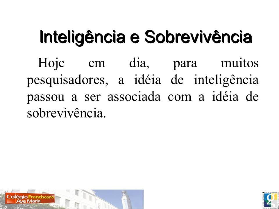 Hoje em dia, para muitos pesquisadores, a idéia de inteligência passou a ser associada com a idéia de sobrevivência. Inteligência e Sobrevivência