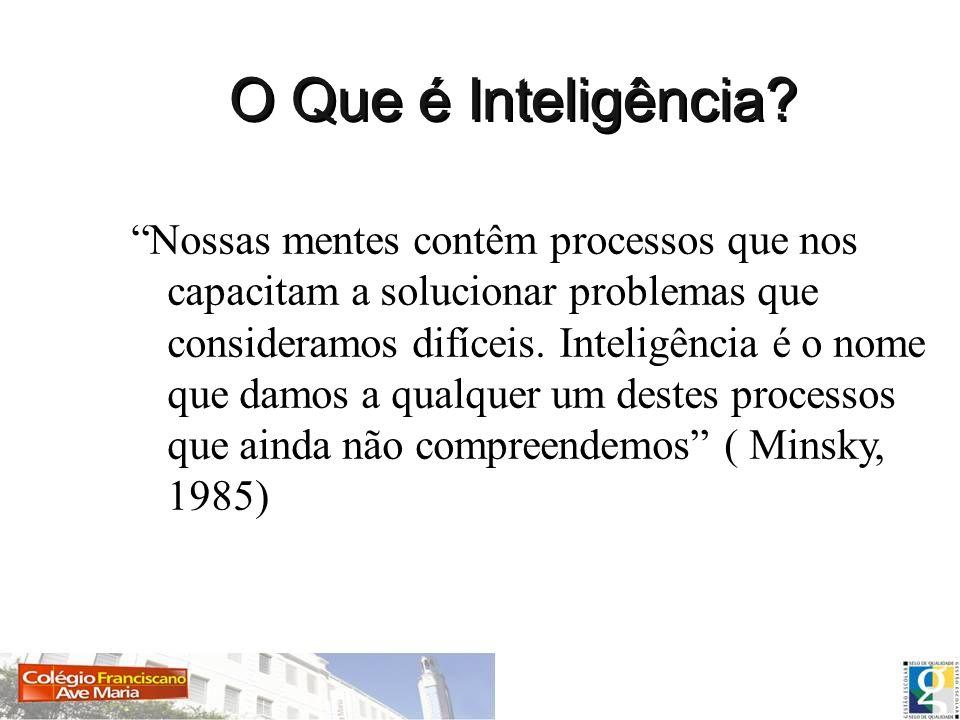 O Que é Inteligência? Nossas mentes contêm processos que nos capacitam a solucionar problemas que consideramos difíceis. Inteligência é o nome que dam