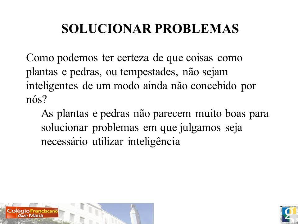 SOLUCIONAR PROBLEMAS Como podemos ter certeza de que coisas como plantas e pedras, ou tempestades, não sejam inteligentes de um modo ainda não concebi