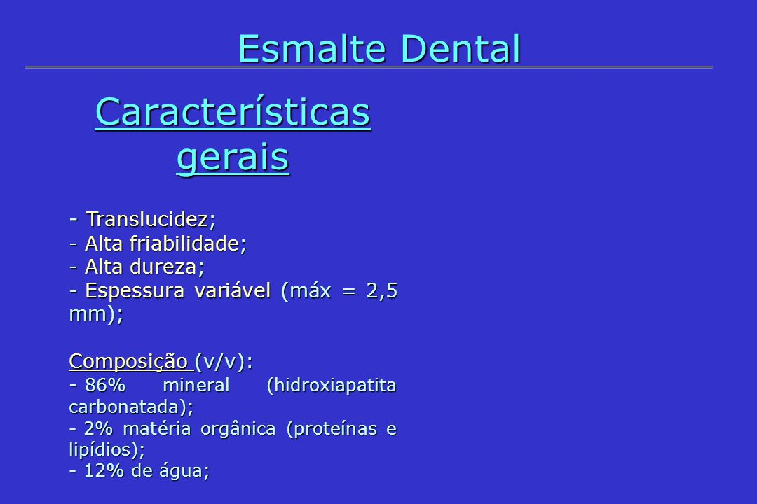 Esmalte Dental Características gerais - Translucidez; - Alta friabilidade; - Alta dureza; - Espessura variável (máx = 2,5 mm); Composição (v/v): - 86%