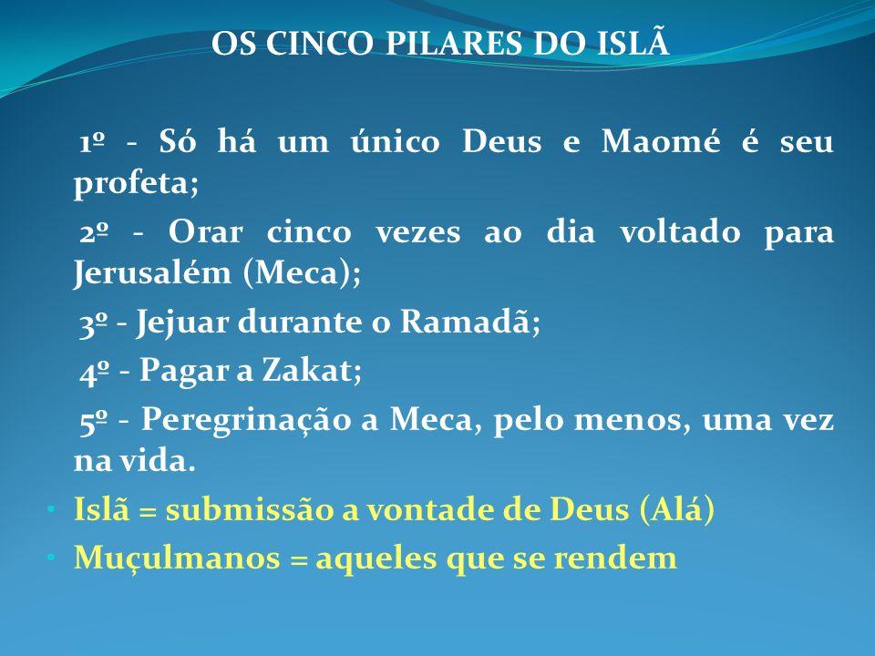 OS CINCO PILARES DO ISLÃ 1º - Só há um único Deus e Maomé é seu profeta; 2º - Orar cinco vezes ao dia voltado para Jerusalém (Meca); 3º - Jejuar duran