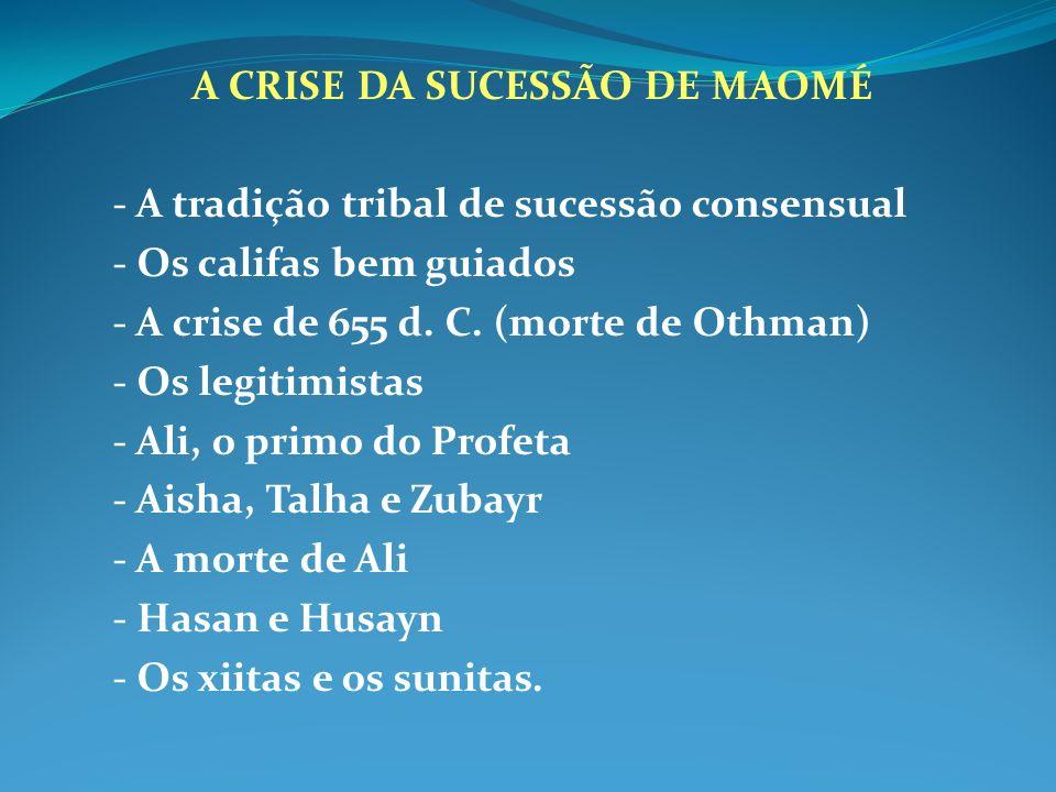 A CRISE DA SUCESSÃO DE MAOMÉ - A tradição tribal de sucessão consensual - Os califas bem guiados - A crise de 655 d. C. (morte de Othman) - Os legitim
