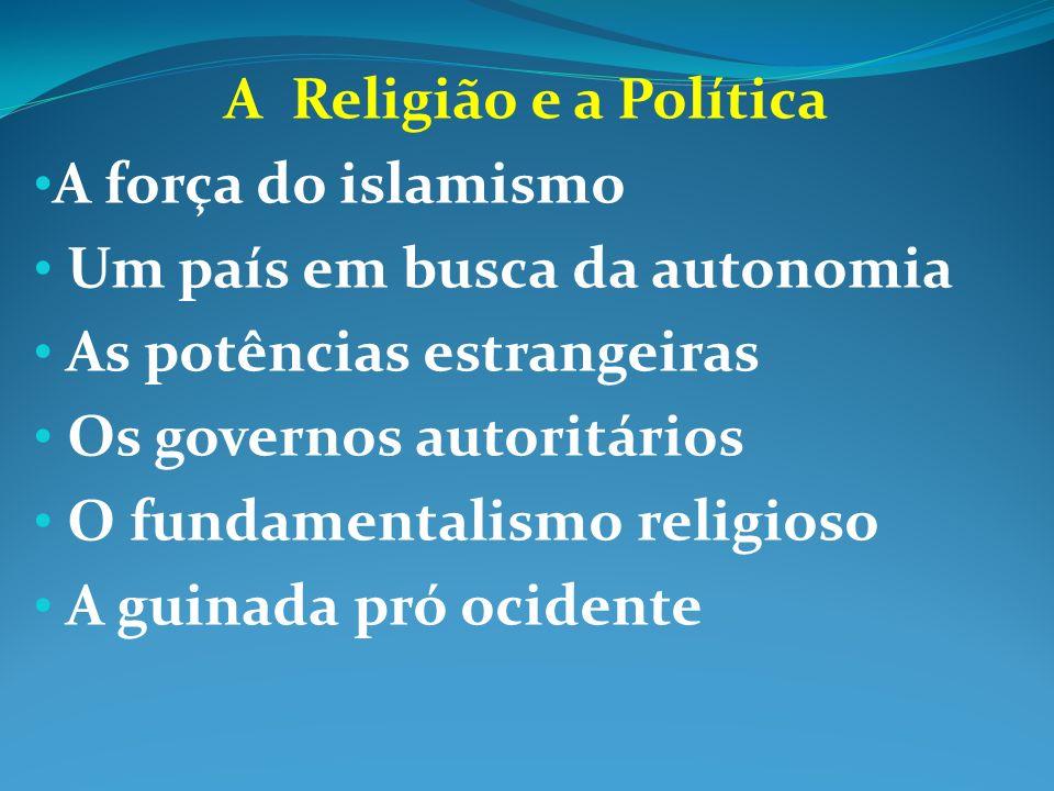 A Religião e a Política A força do islamismo Um país em busca da autonomia As potências estrangeiras Os governos autoritários O fundamentalismo religi