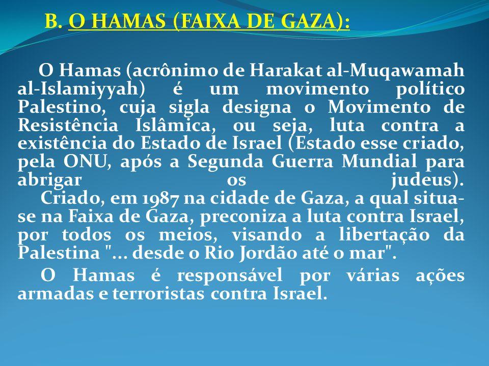 B. O HAMAS (FAIXA DE GAZA): O Hamas (acrônimo de Harakat al-Muqawamah al-Islamiyyah) é um movimento político Palestino, cuja sigla designa o Movimento