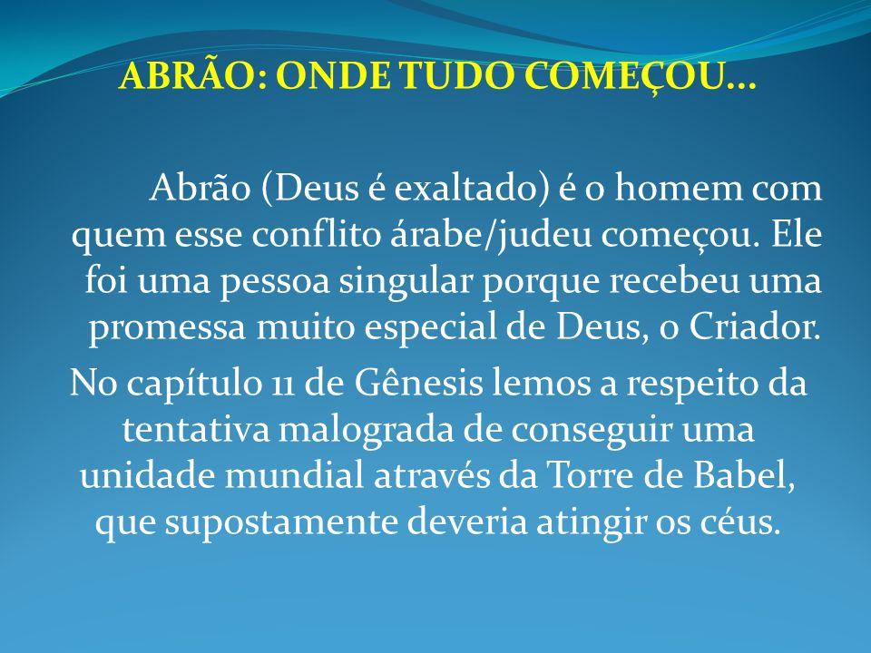 ABRÃO: ONDE TUDO COMEÇOU... Abrão (Deus é exaltado) é o homem com quem esse conflito árabe/judeu começou. Ele foi uma pessoa singular porque recebeu u