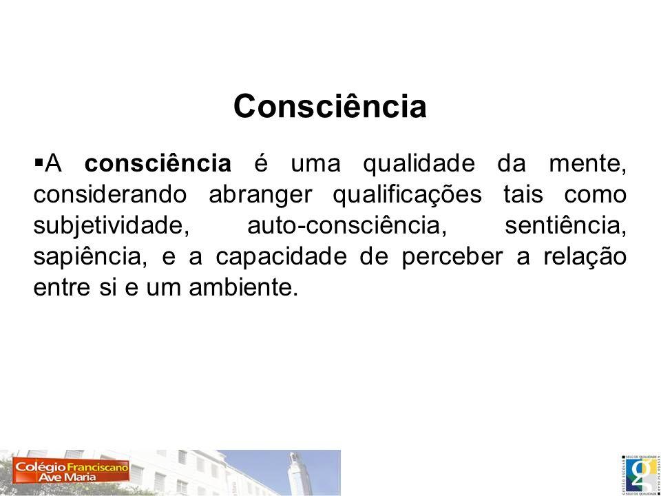 A consciência é uma qualidade da mente, considerando abranger qualificações tais como subjetividade, auto-consciência, sentiência, sapiência, e a capa